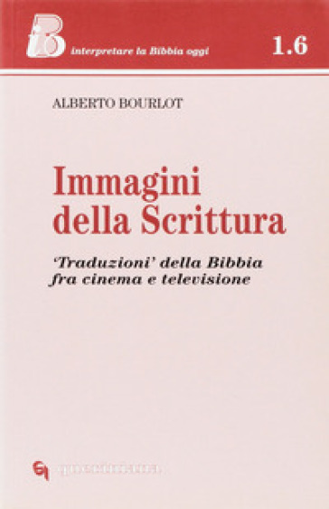 Immagini della Scrittura. «Traduzioni» della Bibbia tra cinema e televisione - Alberto Bourlot |