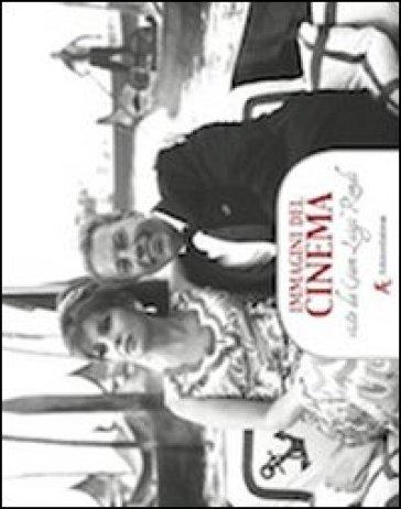 Immagini del cinema. Viste da Gian Luigi Rondi. Con un'intervista a Gina Lollobrigida e una testimonianza di Paolo e Vittorio Taviani. Ediz. illustrata - S. Casavecchia |