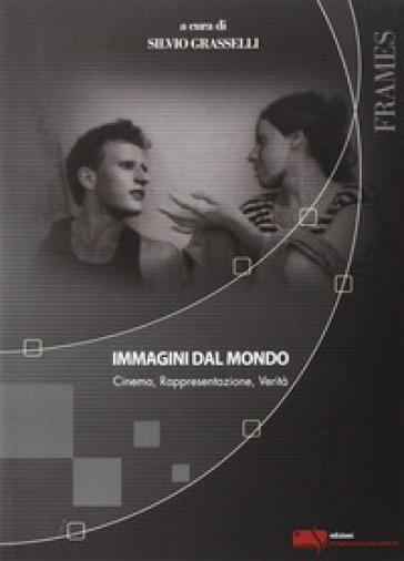 Immagini dal mondo. Cinema, rappesentazione, verità - S. Grasselli | Thecosgala.com