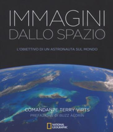 Immagini dallo spazio. L'obiettivo di un astronauta sul mondo. Ediz. illustrata - Terry Virts |