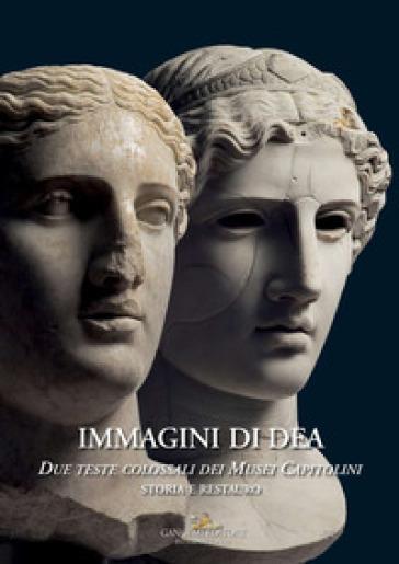 Immagini di dea. Due teste colossali dei Musei Capitolini. Storia e restauro. Ediz. a colori - M. C. Laurenti |