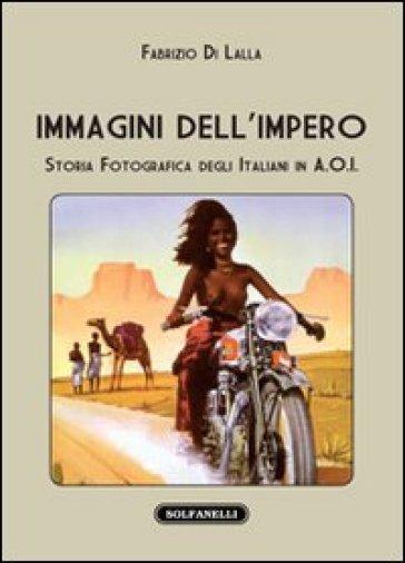 Immagini dell'impero. Storia fotografica degli italiani in A.O.I. - Fabrizio Di Lalla |