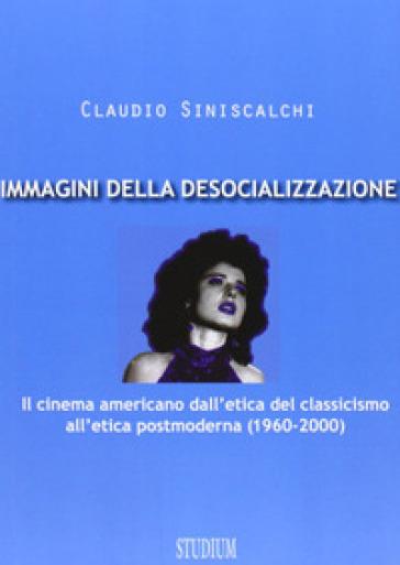 Immagini della desocializzazione. Il cinema americano dall'etica del classicismo all'etica postmoderna (1960-2000) - Claudio Siniscalchi |