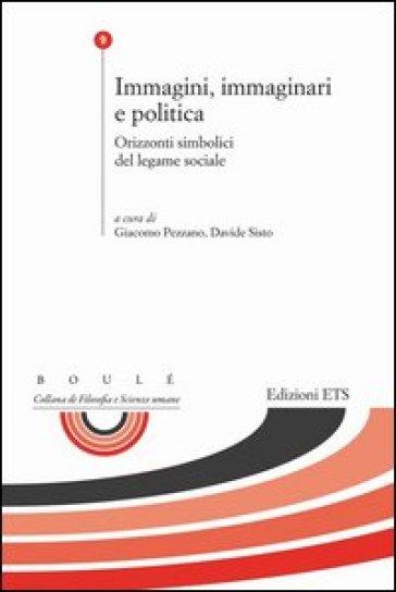 Immagini, immaginari e politica. Orizzonti simbolici del legame sociale - G. Pezzano |