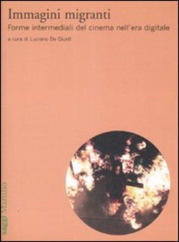 Immagini migranti. Forme intermediali del cinema nell'era digitale - Luciano De Giusti | Jonathanterrington.com