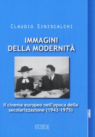 Immagini della modernità. Il cinema europeo nell'epoca della secolarizzazione (1943-1975) - Claudio Siniscalchi |