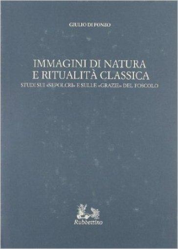 Immagini di natura e ritualità classica. Studi sui «Sepolcri» e sulle «Grazie» del Foscolo - Giulio Di Fonzo |