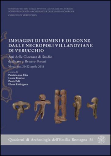 Immagini di uomini e di donne dalle necropoli villanoviane di Verucchio. Atti delle Giornate di studio dedicate a Renato Peroni (Verucchio, aprile 2011). Con DVD - P. Eles von |