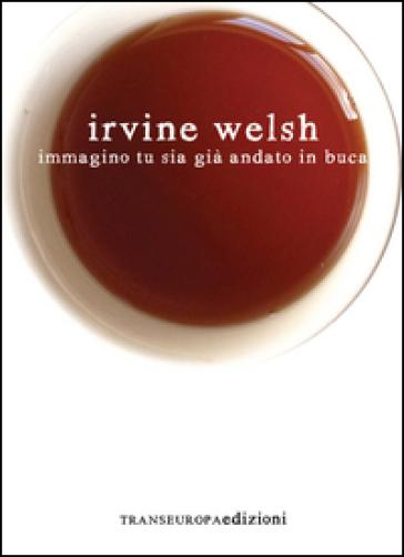 Immagino tu sia già andato in buca - Irvine Welsh |