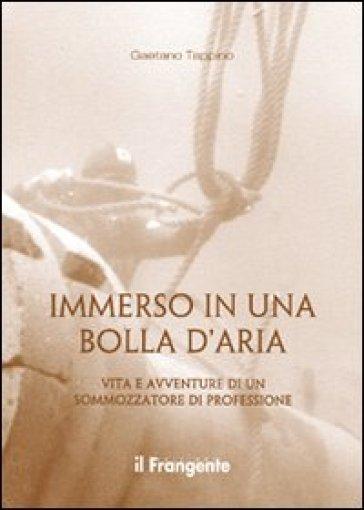 Immerso in una bolla d'aria. Vita e avventure di un sommozzatore di professione - Gaetano Tappino   Rochesterscifianimecon.com