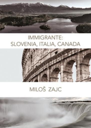 Immigrante: Slovenia, Italia, Canada - Milos Zajc  