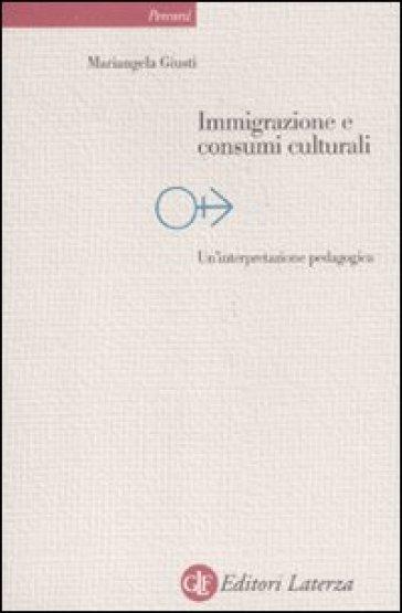 Immigrazione e consumi culturali. Un'interpretazione pedagogica - Mariangela Giusti |