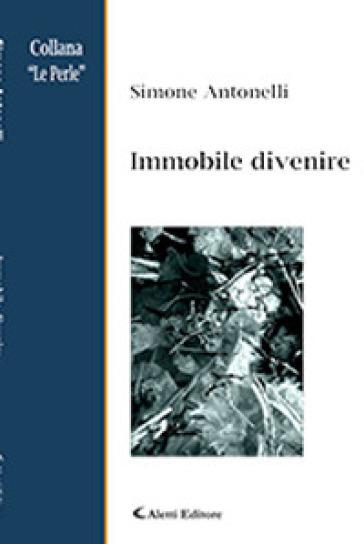 Immobile divenire - Simone Antonelli |