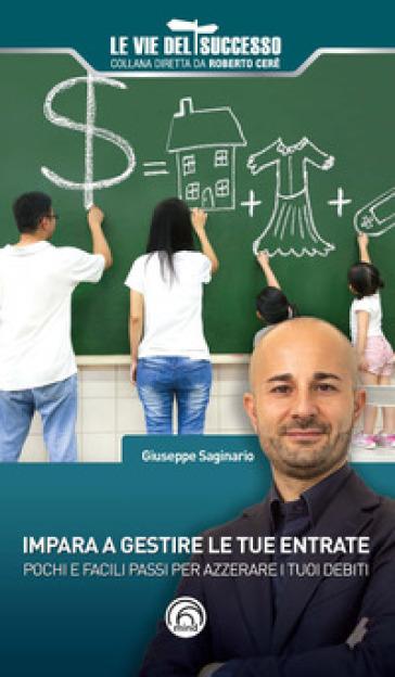 Impara a gestire le tue entrate. Pochi e facili passi per azzerare i tuoi debiti - Giuseppe Saginario |