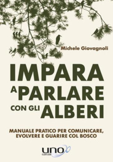Impara a parlare con gli alberi. Manuale pratico per comunicare, evolvere e guarire col bosco - Michele Giovagnoli  