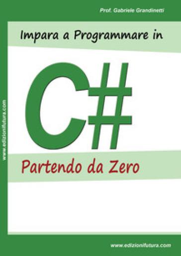 Impara a programmare in C# partendo da zero - Gabriele Grandinetti |