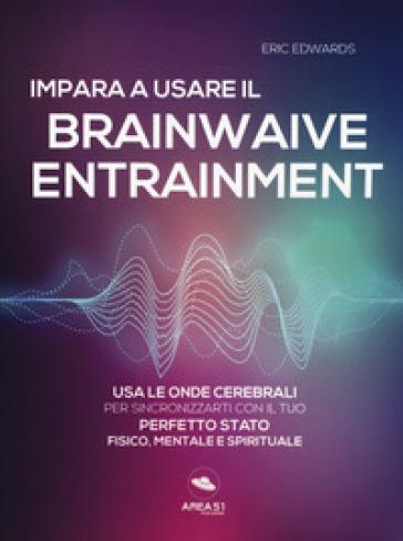Impara a usare il brainwave entrainment. Usa le onde cerebrali per sincronizzarti con il tuo perfetto stato fisico, mentale e spirituale - Eric Edwards |