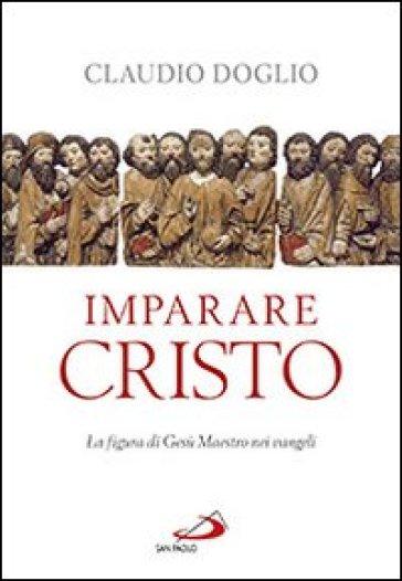 Imparare Cristo. La figura di Gesù maestro nei Vangeli - Claudio Doglio |