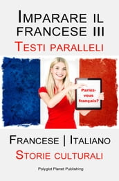 Imparare il francese III - Parallel Text - Storie culturali (Francese   Italiano)