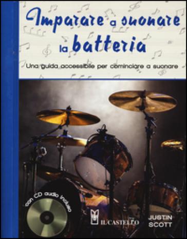 Imparare a suonare la batteria. Una guida accessibile per cominciare a suonare. Con CD Audio - Justin Scott |