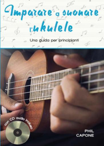 Imparare a suonare l'ukulele. Ediz. a spirale. Con CD-Audio - Phil Capone |
