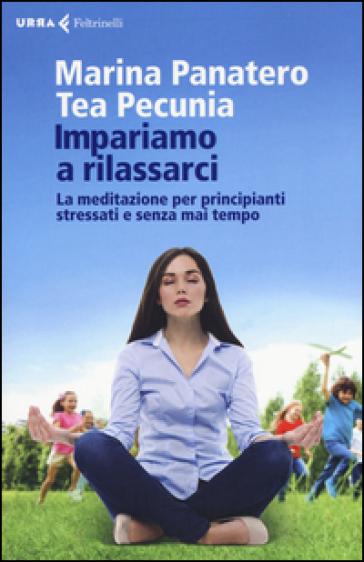 Impariamo a rilassarci. La meditazione per principianti stressati e senza mai tempo - Marina Panatero | Rochesterscifianimecon.com