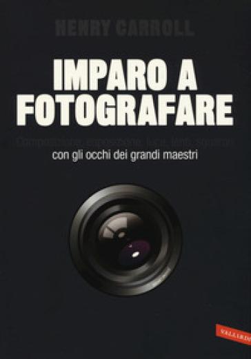 Imparo a fotografare. Composizione, esposizione, luce, lenti, sguardo.Con gli occhi dei grandi maestri - Henry Carroll |