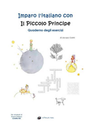 Imparo l'italiano con il Piccolo Principe. Quaderno degli esercizi. Per studenti di lingua italiana di livello intermedio B2 - J. Gorini | Thecosgala.com