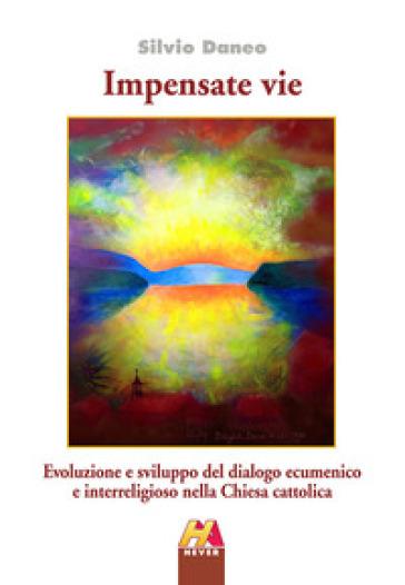 Impensate vie. Evoluzione e sviluppo del dialogo ecumenico e interreligioso nella Chiesa cattolica - Silvio Daneo   Rochesterscifianimecon.com