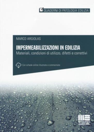 Impermeabilizzazioni in edilizia. Materiali, condizioni di utilizzo, difetti e correttivi. Con schede online - Marco Argiolas | Ericsfund.org