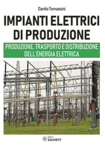 Impianti elettrici di produzione. Produzione, trasporto e distribuzione dell'energia - Danilo Tomassini | Thecosgala.com