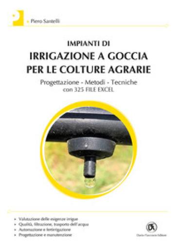 Impianti di irrigazione a goccia per le colture agrarie. Progettazione, metodi, tecniche. Con 325 file Excel - Piero Santelli | Thecosgala.com
