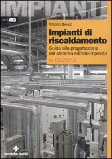 Impianti di riscaldamento. Guida alla progettazione del sistema edificio-impianto - Vittorio Bearzi | Jonathanterrington.com