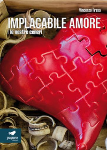 Implacabile amore (le nostre ceneri) - Vincenzo Fresa |