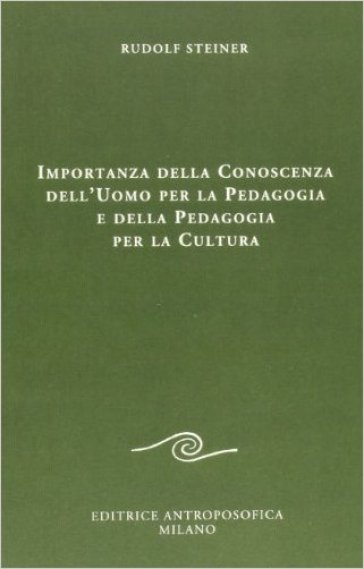 Importanza della conoscenza dell'uomo per la pedagogia e della pedagogia per la cultura - Rudolph Steiner |
