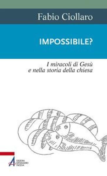 Impossibile? I miracoli di Gesù nella storia della Chiesa - Fabio Ciollaro | Ericsfund.org