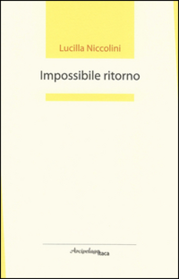 Impossibile ritorno. Premio «Arcipelago Itaca» per un'opera prima di poesia - Lucilla Niccolini |