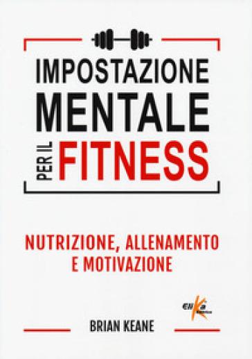 Impostazione mentale per il fitness. Nutrizione, allenamento e motivazione - Brian Keane |
