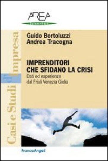 Imprenditori che sfidano la crisi. Dati ed esperienze dal Friuli Venezia Giulia - Guido Bortoluzzi  