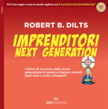 Imprenditori next generation. I fattori di successo della nuova generazione di uomini e imprese vincenti: quali sono e come svilupparli - Robert B. Dilts | Ericsfund.org