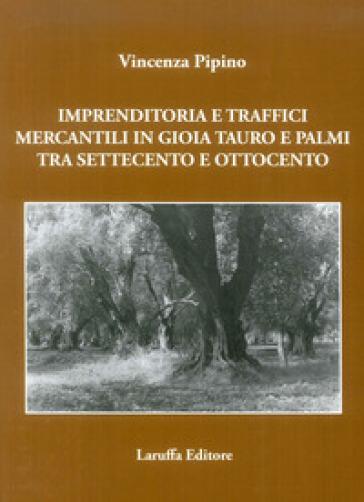 Imprenditoria e traffici mercantili in Gioia Tauro e Palmi tra Settecento e Ottocento - Vincenza Pipino |
