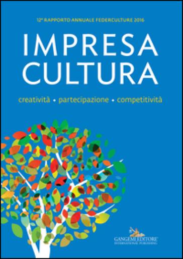 Impresa Cultura. Creatività. partecipazione, competitività. 12° rapporto annuale Federculture 2016