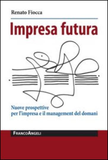 Impresa futura. Nuove prospettive per l'impresa e il management del domani - Renato Fiocca  