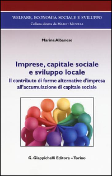 Imprese, capitale sociale e sviluppo locale. Il contributo di forme alternative d'impresa all'accomulazione di capitale sociale - Marina Albanese   Rochesterscifianimecon.com