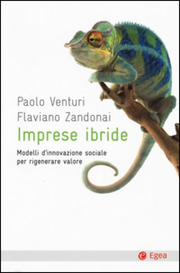 Imprese ibride. Modelli d'innovazione sociale per rigenerare valore - Paolo Venturi | Ericsfund.org