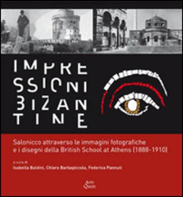 Impressioni bizantine. Salonicco attraverso le immagini fotografiche e i disegni della Britisch School at Athens (1888-1910) - I. Baldini  