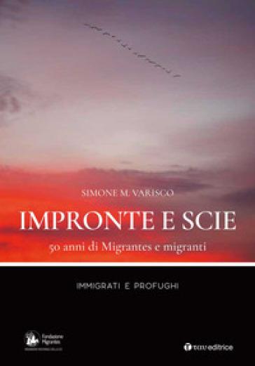 Impronte e scie. 50 anni di Migrantes e migranti. Immigrati e profughi - Simone Varisco  