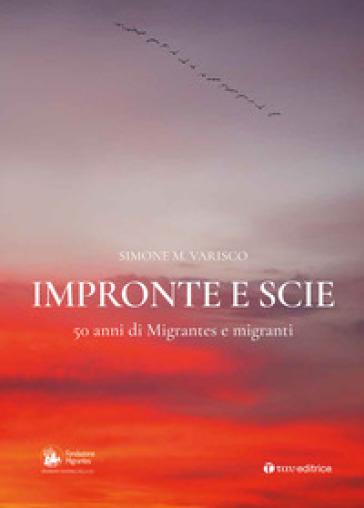 Impronte e scie. 50 anni di Migrantes e migranti: Istituzionale-Emigrazione-Rom e sinti-Circensi e fieranti-Immigrati e profughi - Simone Varisco |