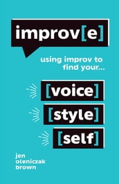 Improv(E): Using Improv to Find Your Voice, Style, and Self