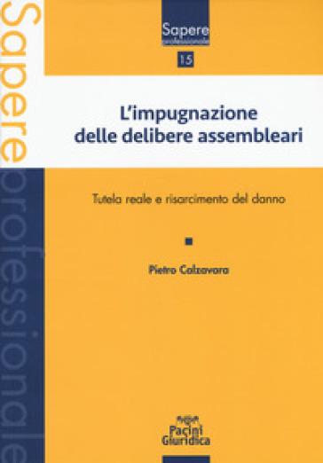Impugnazione delle delibere assembleari. Tutela reale e risarcimento del danno - Pietro Calzavara   Rochesterscifianimecon.com